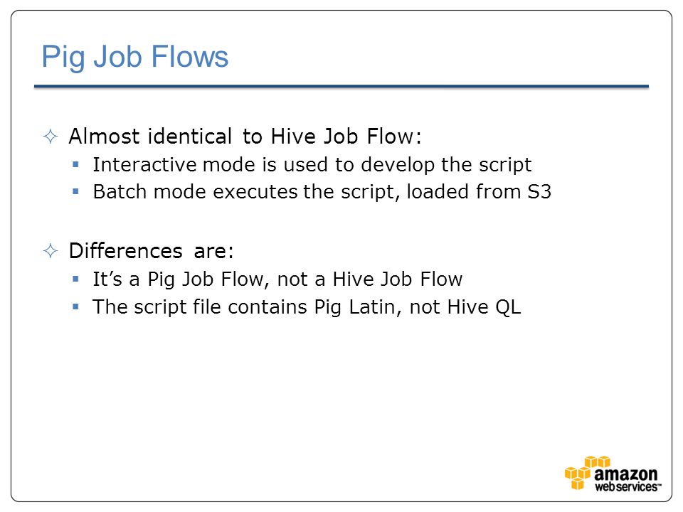 Pig Job Flows  Almost identical to Hive Job Flow:  Interactive mode is used to develop the script  Batch mode executes the script, loaded from S3  Differences are:  It's a Pig Job Flow, not a Hive Job Flow  The script file contains Pig Latin, not Hive QL