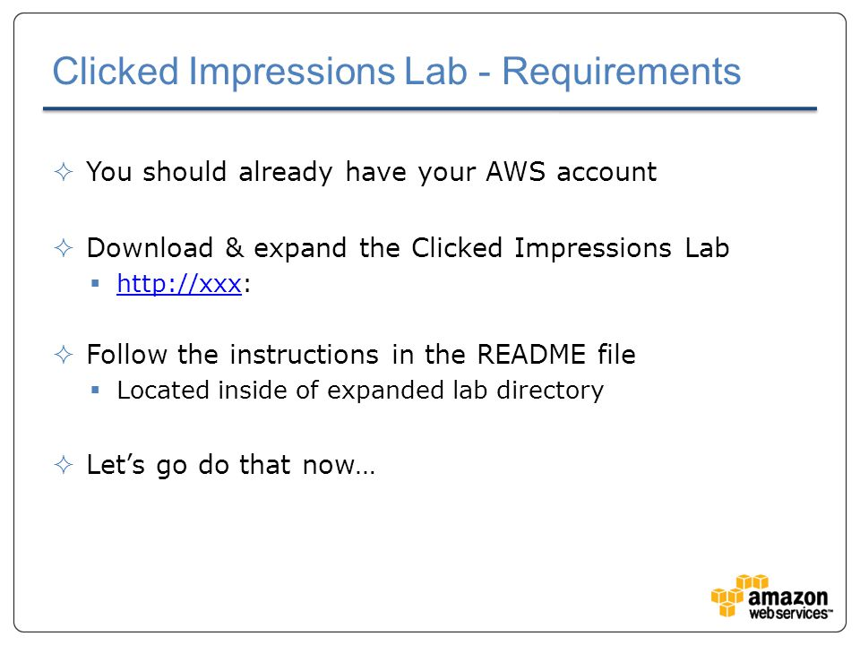 Clicked Impressions Lab - Requirements  You should already have your AWS account  Download & expand the Clicked Impressions Lab  http://xxx: http://xxx  Follow the instructions in the README file  Located inside of expanded lab directory  Let's go do that now…