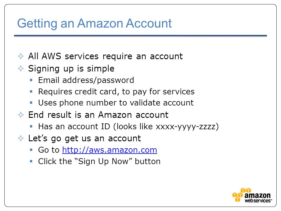Getting an Amazon Account  All AWS services require an account  Signing up is simple  Email address/password  Requires credit card, to pay for services  Uses phone number to validate account  End result is an Amazon account  Has an account ID (looks like xxxx-yyyy-zzzz)  Let's go get us an account  Go to http://aws.amazon.comhttp://aws.amazon.com  Click the Sign Up Now button
