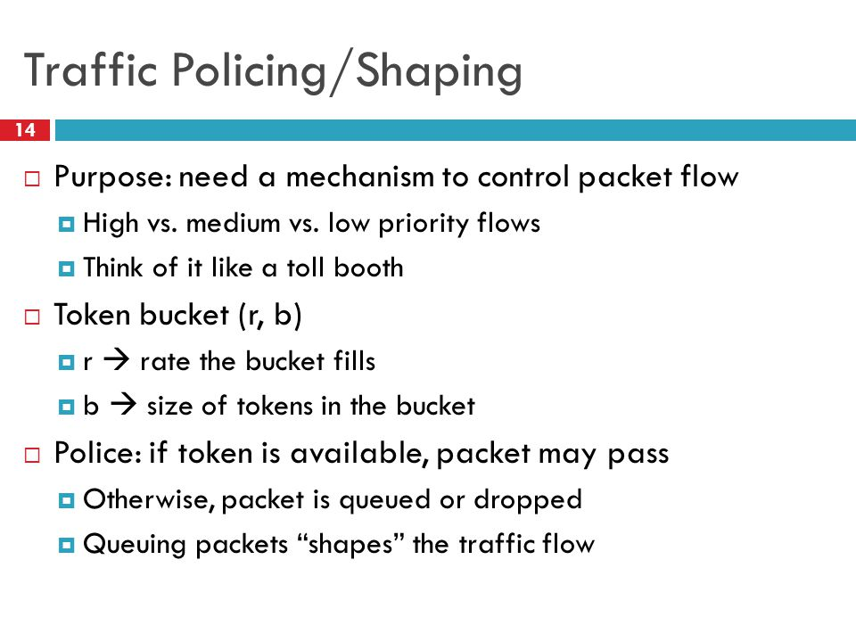 Traffic Policing/Shaping 14  Purpose: need a mechanism to control packet flow  High vs.