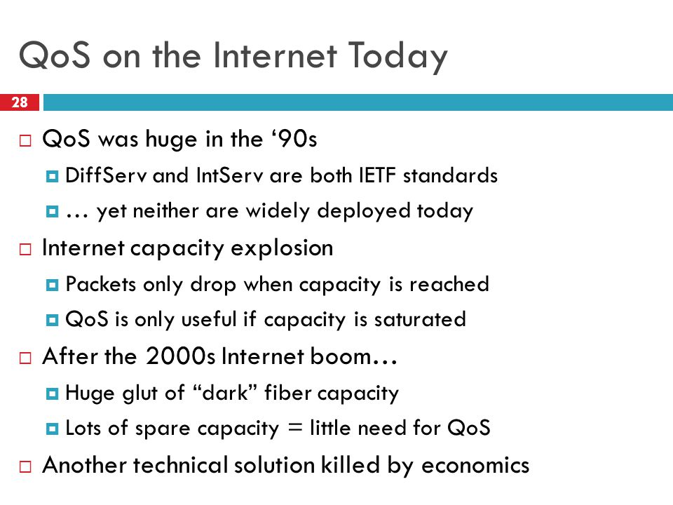 QoS on the Internet Today 28  QoS was huge in the '90s  DiffServ and IntServ are both IETF standards  … yet neither are widely deployed today  Internet capacity explosion  Packets only drop when capacity is reached  QoS is only useful if capacity is saturated  After the 2000s Internet boom…  Huge glut of dark fiber capacity  Lots of spare capacity = little need for QoS  Another technical solution killed by economics