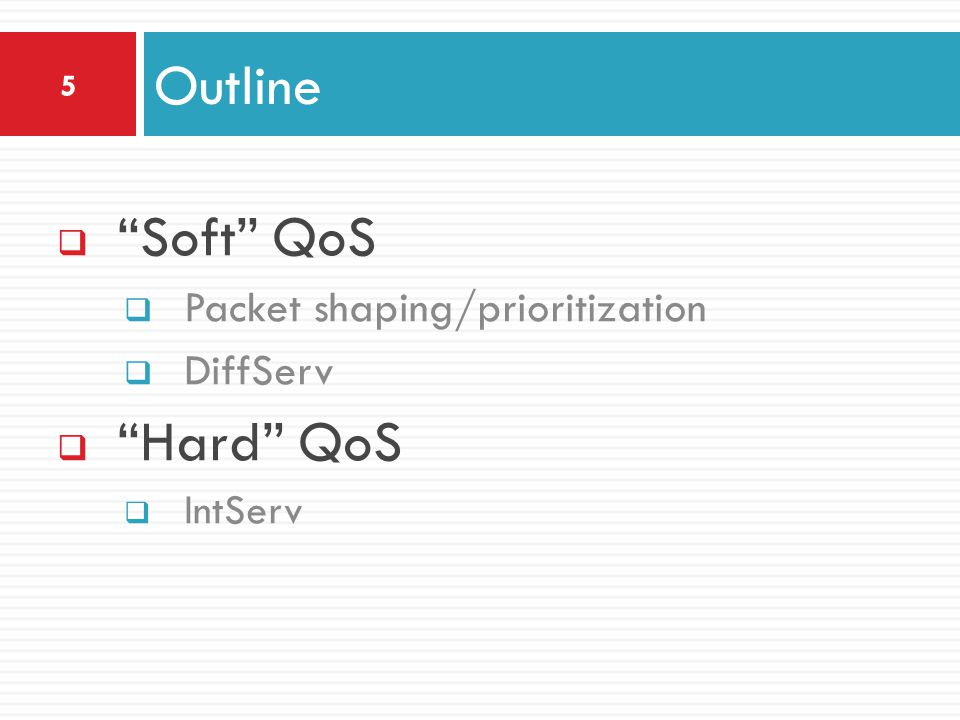  Soft QoS  Packet shaping/prioritization  DiffServ  Hard QoS  IntServ Outline 5