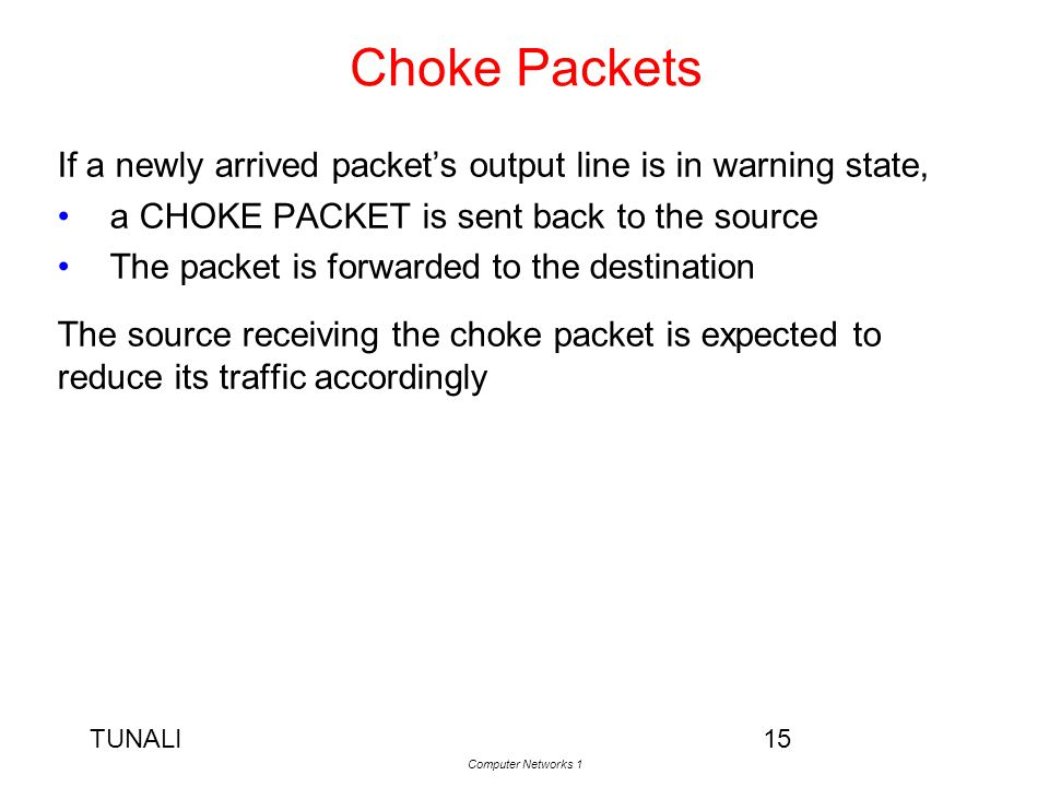 TUNALI Computer Networks 1 15 Choke Packets If a newly arrived packet's output line is in warning state, a CHOKE PACKET is sent back to the source The