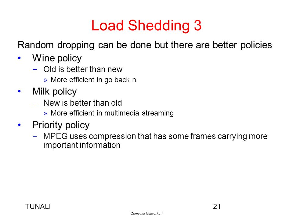 TUNALI Computer Networks 1 21 Load Shedding 3 Random dropping can be done but there are better policies Wine policy −Old is better than new »More effi