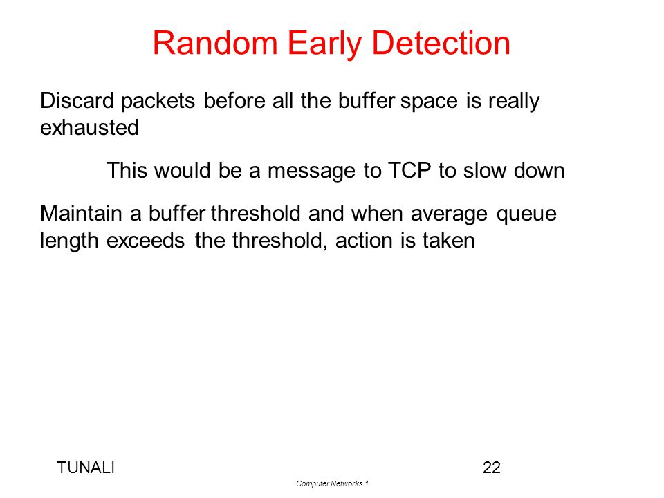 TUNALI Computer Networks 1 22 Random Early Detection Discard packets before all the buffer space is really exhausted This would be a message to TCP to