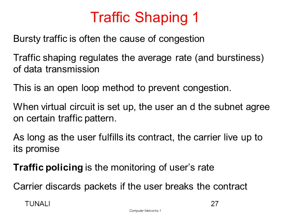 TUNALI Computer Networks 1 27 Traffic Shaping 1 Bursty traffic is often the cause of congestion Traffic shaping regulates the average rate (and bursti