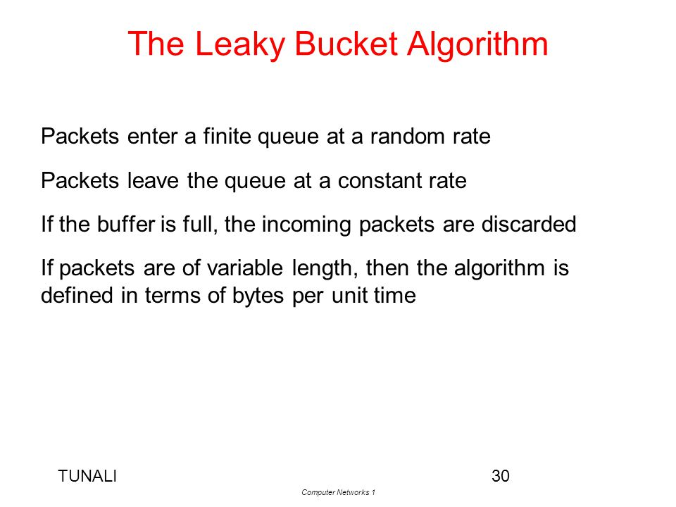 TUNALI Computer Networks 1 30 The Leaky Bucket Algorithm Packets enter a finite queue at a random rate Packets leave the queue at a constant rate If t