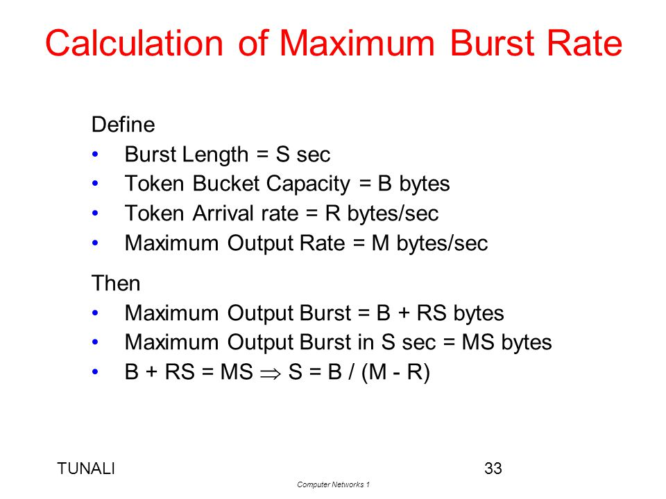 TUNALI Computer Networks 1 33 Calculation of Maximum Burst Rate Define Burst Length = S sec Token Bucket Capacity = B bytes Token Arrival rate = R byt