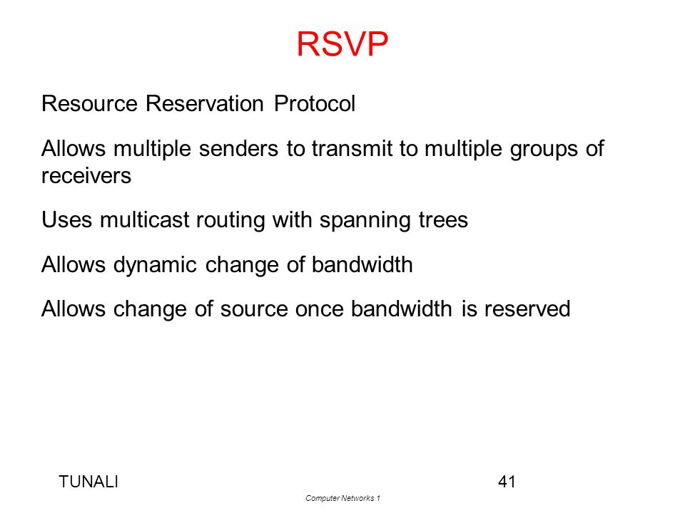 TUNALI Computer Networks 1 41 RSVP Resource Reservation Protocol Allows multiple senders to transmit to multiple groups of receivers Uses multicast ro