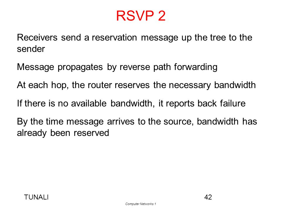 TUNALI Computer Networks 1 42 RSVP 2 Receivers send a reservation message up the tree to the sender Message propagates by reverse path forwarding At e