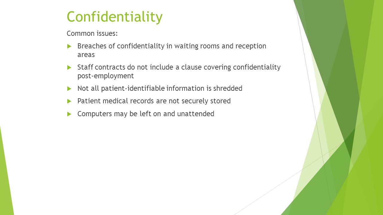 Confidentiality Common issues:  Breaches of confidentiality in waiting rooms and reception areas  Staff contracts do not include a clause covering confidentiality post-employment  Not all patient-identifiable information is shredded  Patient medical records are not securely stored  Computers may be left on and unattended
