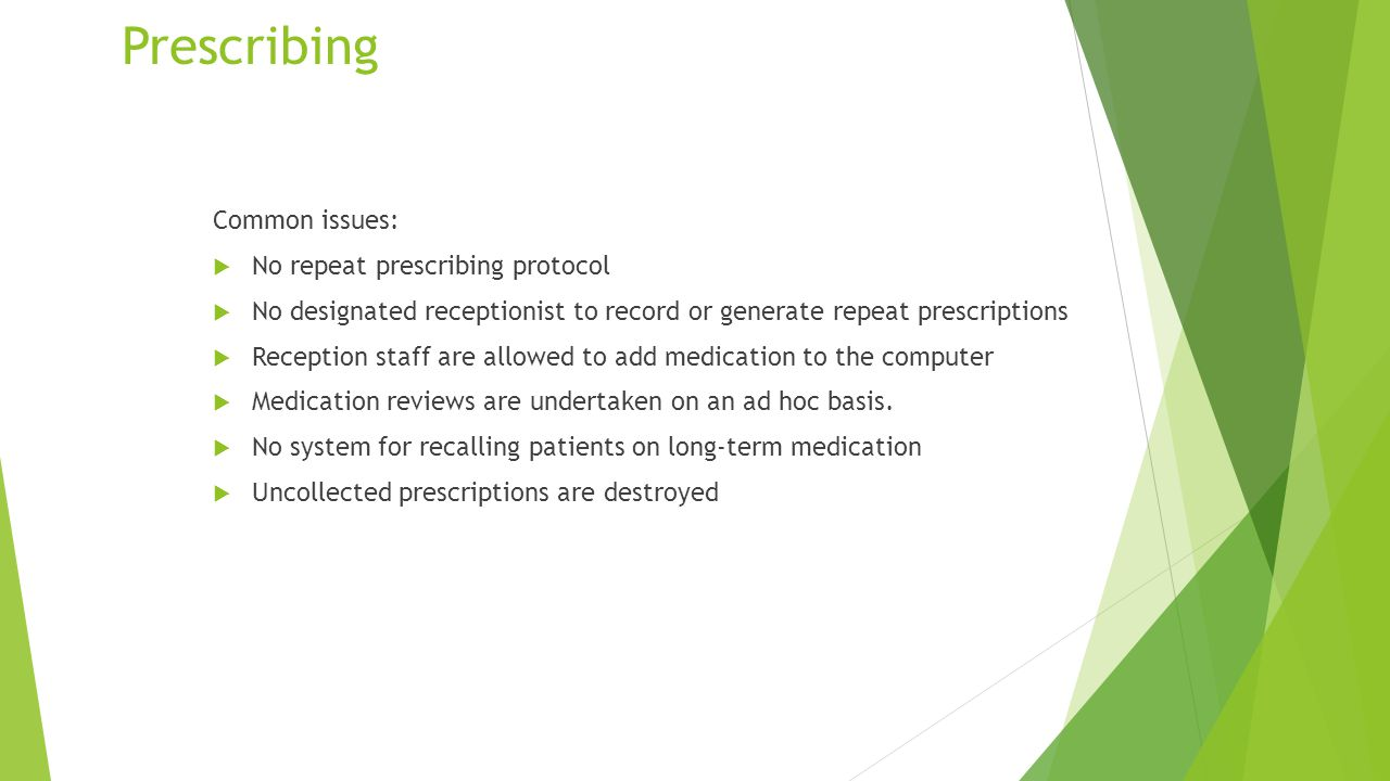 Prescribing Common issues:  No repeat prescribing protocol  No designated receptionist to record or generate repeat prescriptions  Reception staff are allowed to add medication to the computer  Medication reviews are undertaken on an ad hoc basis.