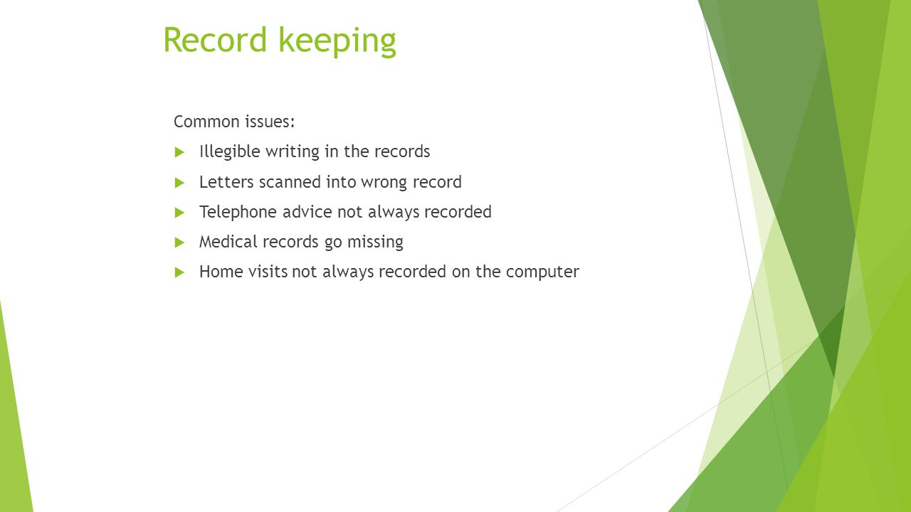 Record keeping Common issues:  Illegible writing in the records  Letters scanned into wrong record  Telephone advice not always recorded  Medical records go missing  Home visits not always recorded on the computer