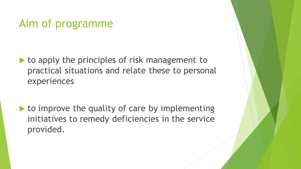 Aim of programme  to apply the principles of risk management to practical situations and relate these to personal experiences  to improve the quality of care by implementing initiatives to remedy deficiencies in the service provided.