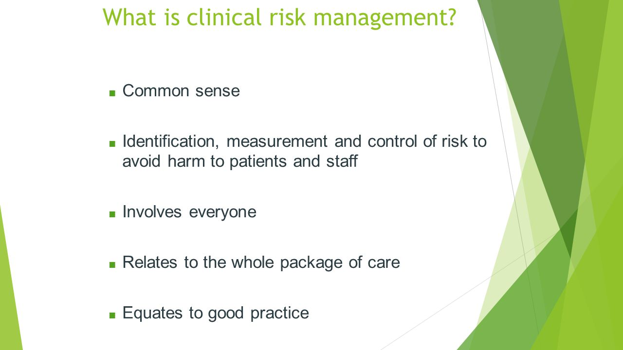■ Common sense ■ Identification, measurement and control of risk to avoid harm to patients and staff ■ Involves everyone ■ Relates to the whole package of care ■ Equates to good practice What is clinical risk management