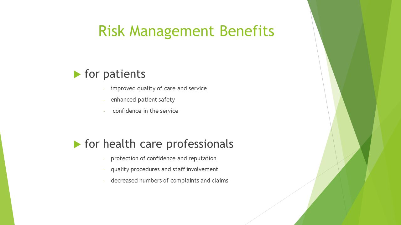 Risk Management Benefits  for patients – improved quality of care and service – enhanced patient safety – confidence in the service  for health care professionals – protection of confidence and reputation – quality procedures and staff involvement – decreased numbers of complaints and claims