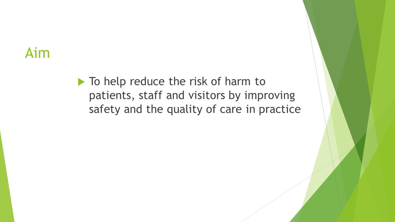 Aim  To help reduce the risk of harm to patients, staff and visitors by improving safety and the quality of care in practice