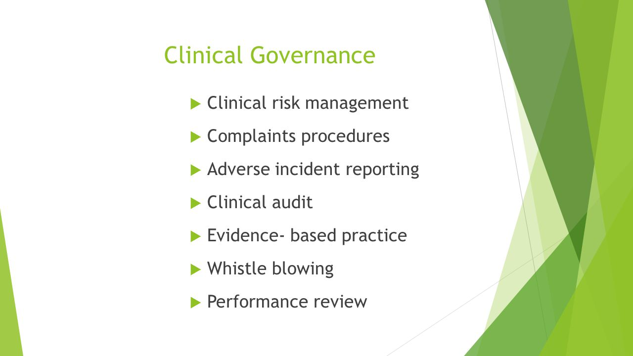 Clinical Governance  Clinical risk management  Complaints procedures  Adverse incident reporting  Clinical audit  Evidence- based practice  Whistle blowing  Performance review
