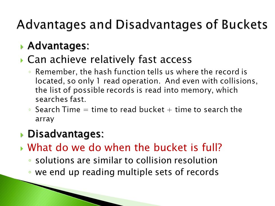  Advantages:  Can achieve relatively fast access ◦ Remember, the hash function tells us where the record is located, so only 1 read operation.