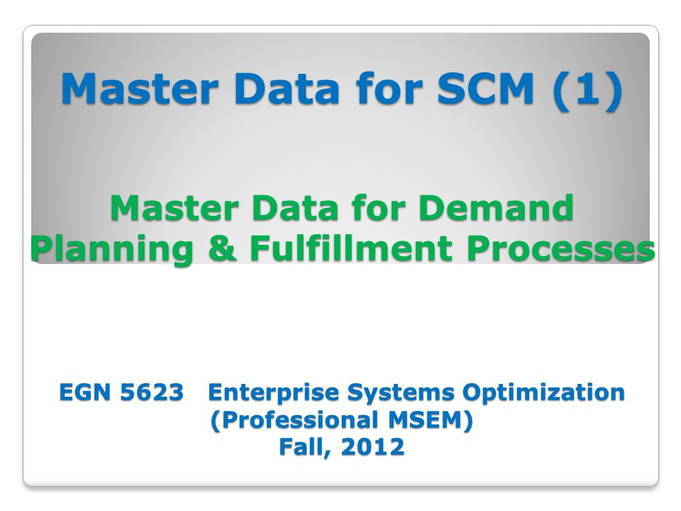 Master Data for SCM (1) Master Data for Demand Planning & Fulfillment Processes EGN 5623 Enterprise Systems Optimization (Professional MSEM) Fall, 2012