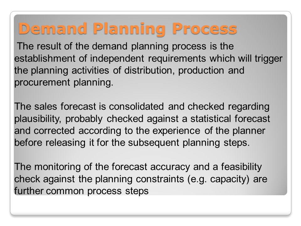 Demand Planning Process The result of the demand planning process is the establishment of independent requirements which will trigger the planning activities of distribution, production and procurement planning.