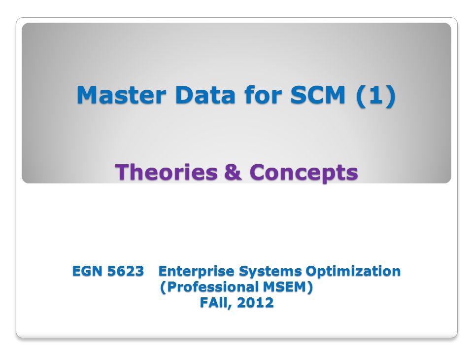 Master Data for SCM (1) Master Data in Demand Planning EGN 5623 Enterprise Systems Optimization (Professional MSEM) Fall, 2012