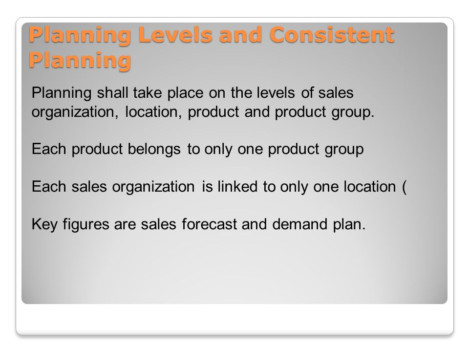 Planning Levels and Consistent Planning Planning shall take place on the levels of sales organization, location, product and product group.