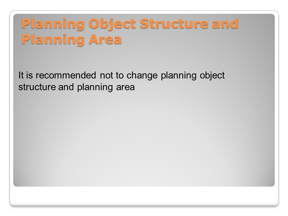 It is recommended not to change planning object structure and planning area