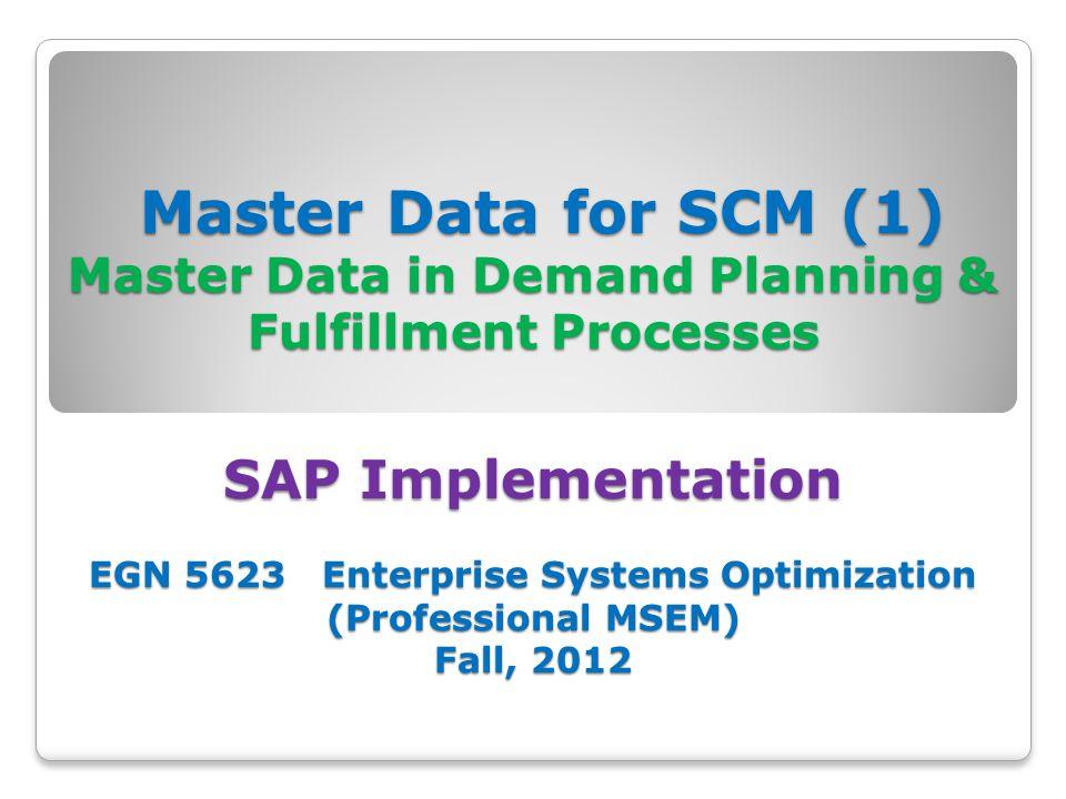 Master Data for SCM (1) Master Data in Demand Planning & Fulfillment Processes SAP Implementation EGN 5623 Enterprise Systems Optimization (Professional MSEM) Fall, 2012 Master Data for SCM (1) Master Data in Demand Planning & Fulfillment Processes SAP Implementation EGN 5623 Enterprise Systems Optimization (Professional MSEM) Fall, 2012