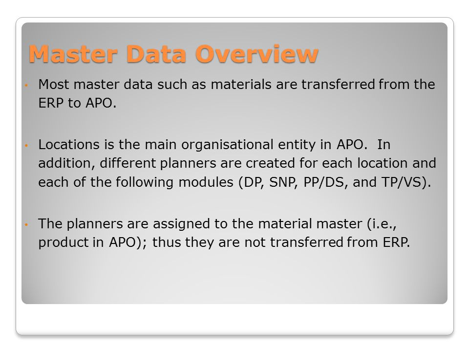 Master Data Overview Most master data such as materials are transferred from the ERP to APO.