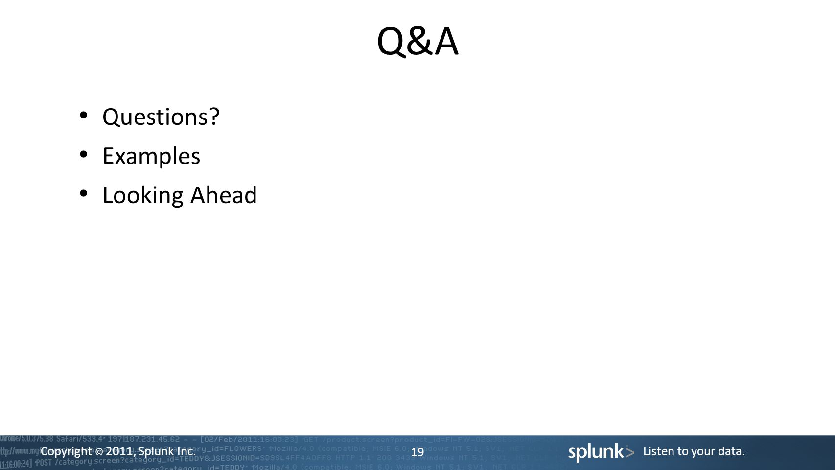 Copyright © 2011, Splunk Inc.Listen to your data. Q&A 19 Questions Examples Looking Ahead