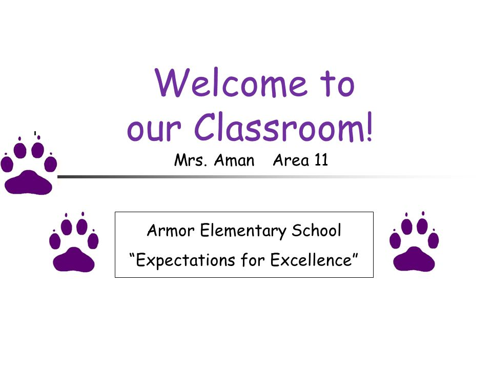 Welcome to our Classroom! Armor Elementary School Expectations for Excellence Mrs. AmanArea 11