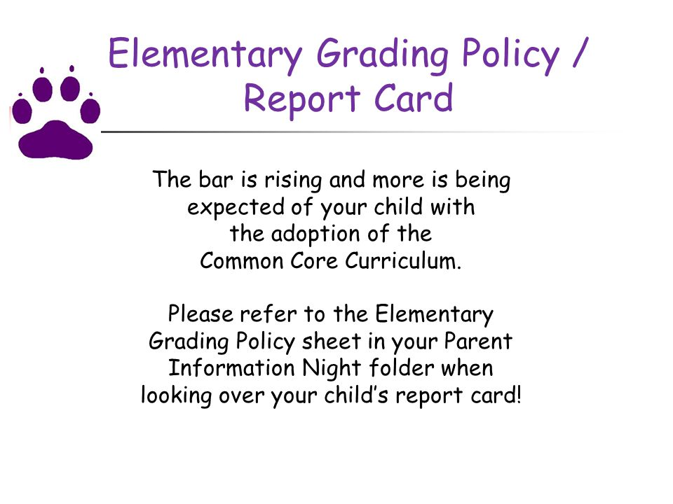 Elementary Grading Policy / Report Card The bar is rising and more is being expected of your child with the adoption of the Common Core Curriculum.