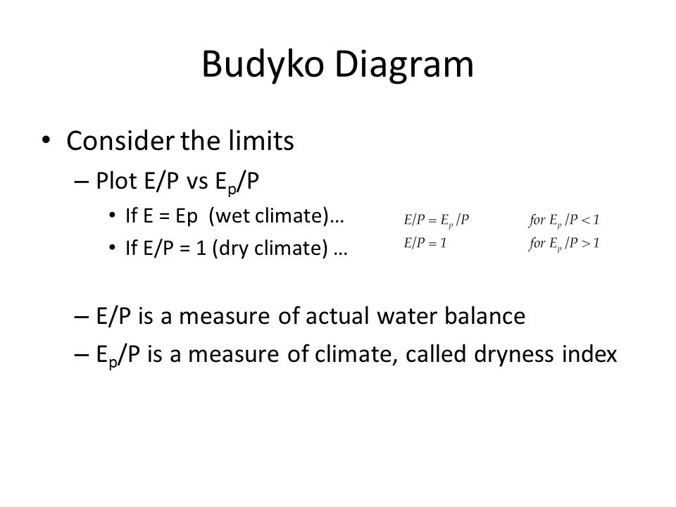 Budyko Diagram Consider the limits – Plot E/P vs E p /P If E = Ep (wet climate)… If E/P = 1 (dry climate) … – E/P is a measure of actual water balance