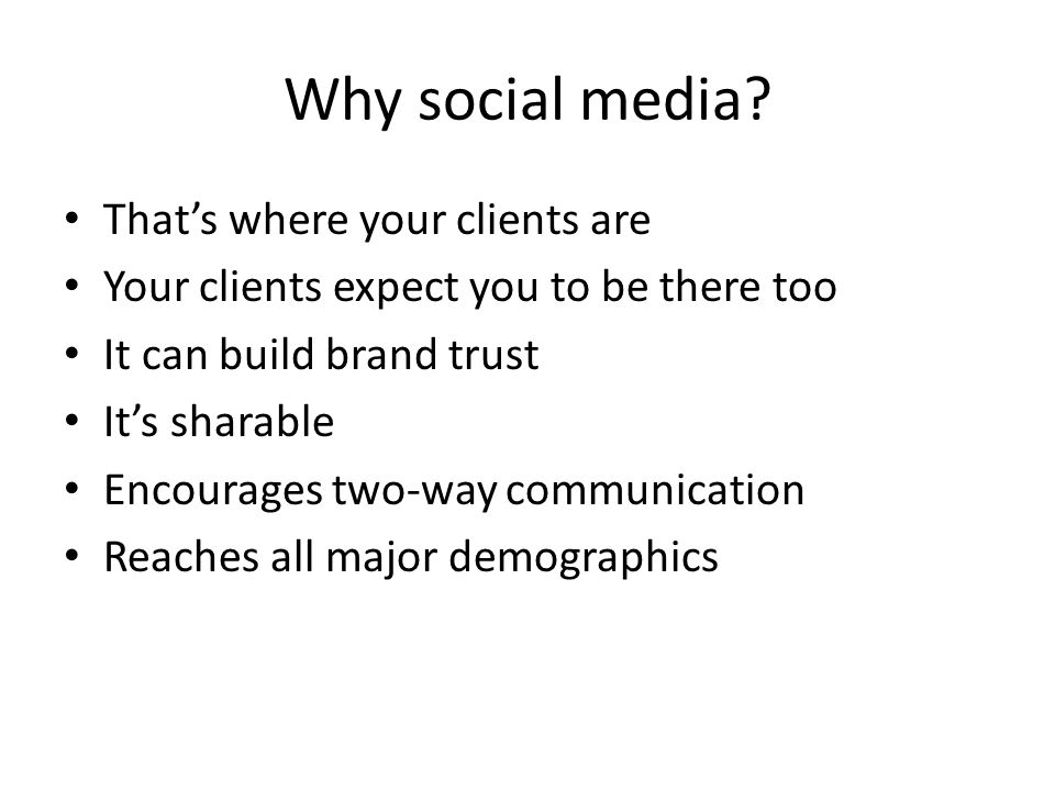 Why social media? That's where your clients are Your clients expect you to be there too It can build brand trust It's sharable Encourages two-way comm