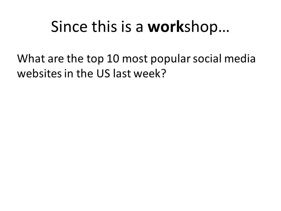 Since this is a workshop… What are the top 10 most popular social media websites in the US last week?