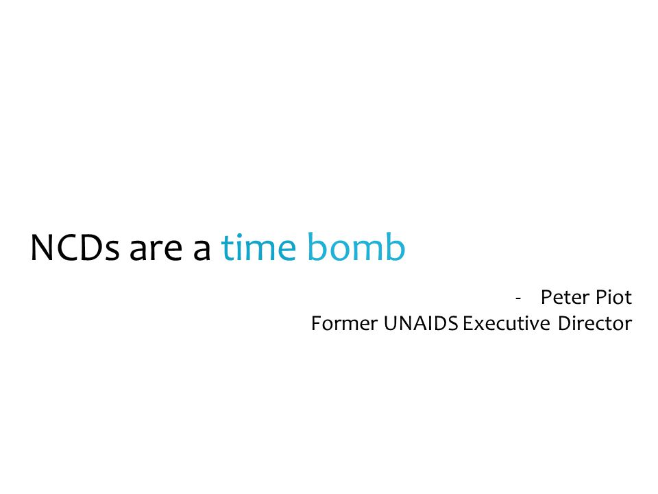 NCDs are a time bomb -Peter Piot Former UNAIDS Executive Director