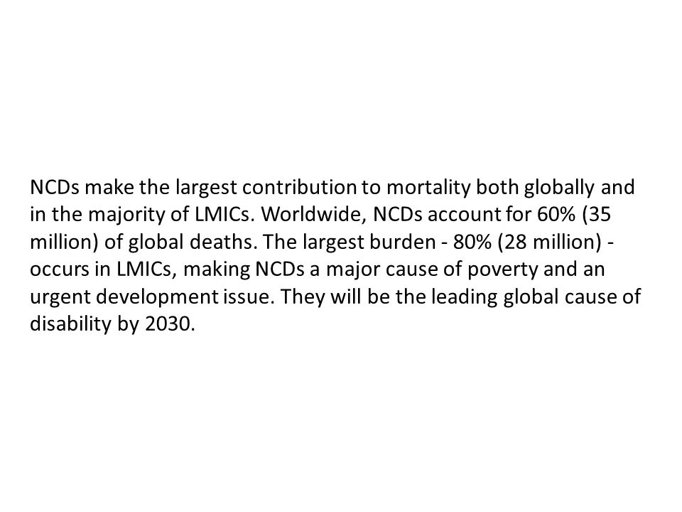 NCDs make the largest contribution to mortality both globally and in the majority of LMICs. Worldwide, NCDs account for 60% (35 million) of global dea