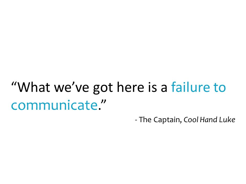 """What we've got here is a failure to communicate."" - The Captain, Cool Hand Luke"