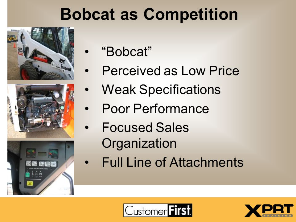 "Bobcat as Competition ""Bobcat"" Perceived as Low Price Weak Specifications Poor Performance Focused Sales Organization Full Line of Attachments"