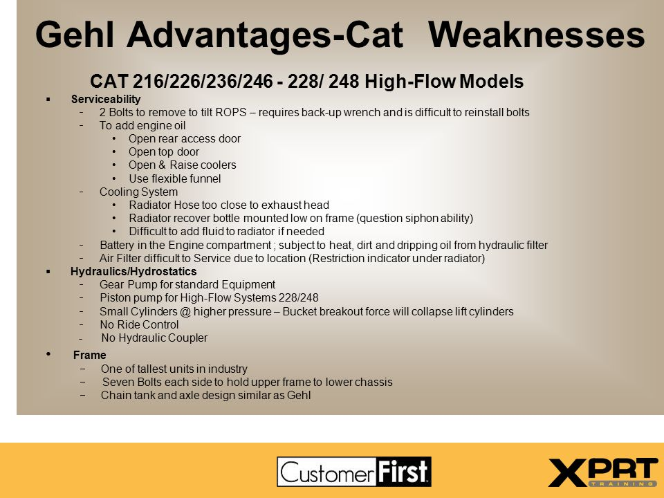 Gehl Advantages-Cat Weaknesses CAT 216/226/236/246 - 228/ 248 High-Flow Models  Serviceability - 2 Bolts to remove to tilt ROPS – requires back-up wr