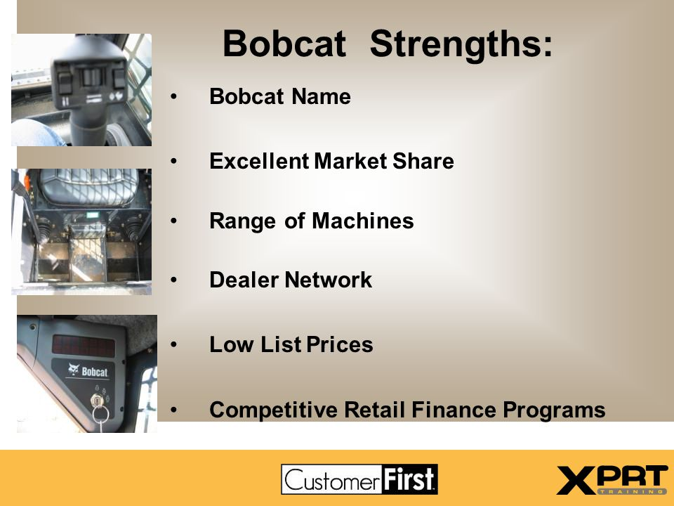Bobcat Strengths: Bobcat Name Excellent Market Share Range of Machines Dealer Network Low List Prices Competitive Retail Finance Programs