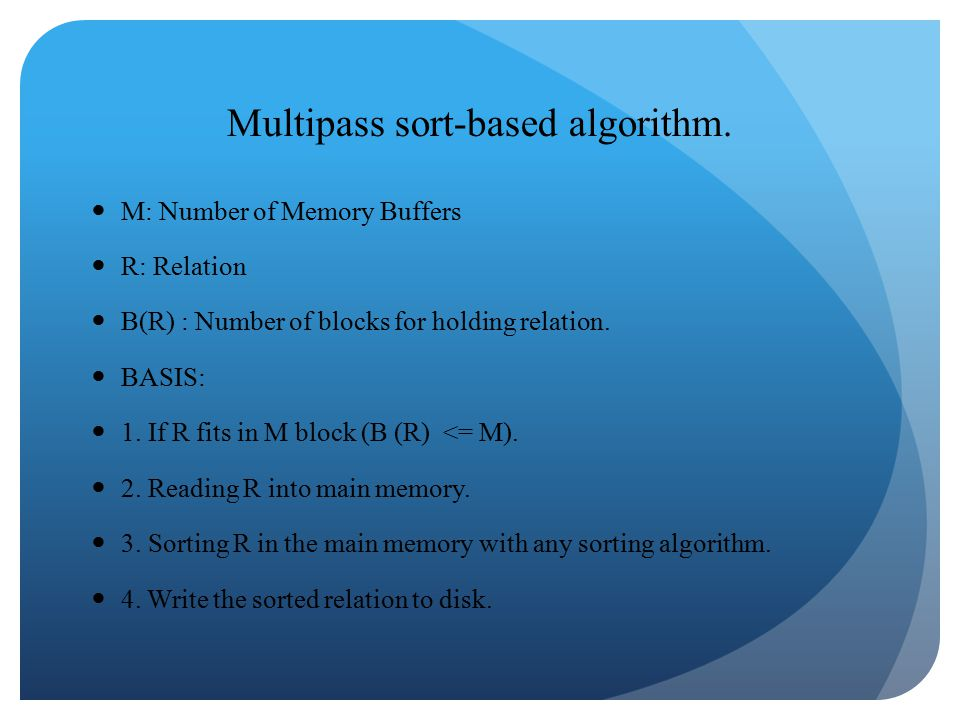 Multipass sort-based algorithm. M: Number of Memory Buffers R: Relation B(R) : Number of blocks for holding relation. BASIS: 1. If R fits in M block (