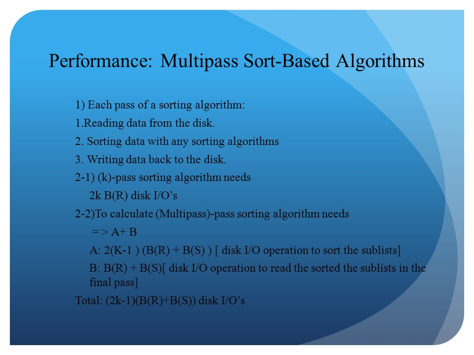 Performance: Multipass Sort-Based Algorithms 1) Each pass of a sorting algorithm: 1.Reading data from the disk.