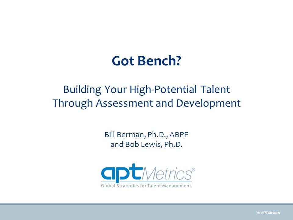  APTMetrics Got Bench? Building Your High-Potential Talent Through Assessment and Development Bill Berman, Ph.D., ABPP and Bob Lewis, Ph.D.