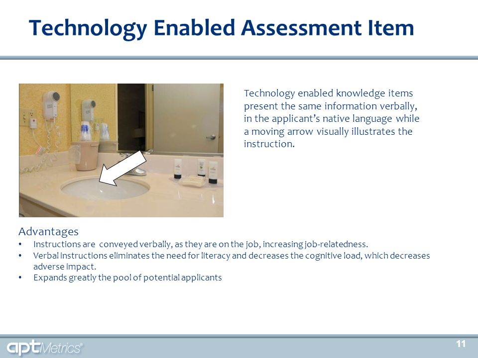 Technology Enabled Assessment Item Advantages Instructions are conveyed verbally, as they are on the job, increasing job-relatedness. Verbal instructi