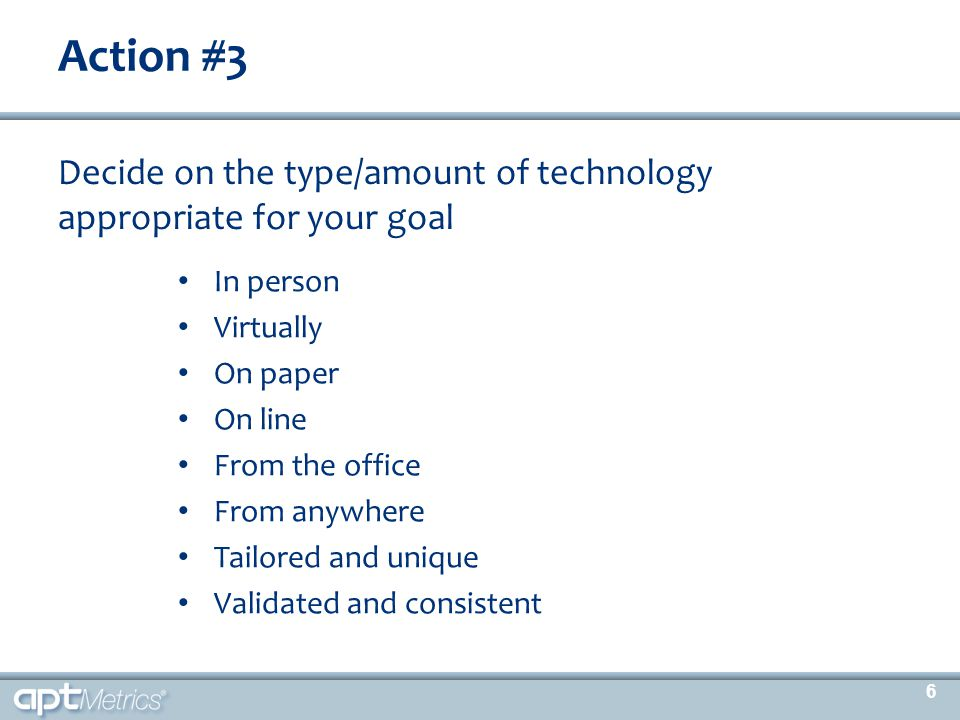 Action #3 Decide on the type/amount of technology appropriate for your goal In person Virtually On paper On line From the office From anywhere Tailore