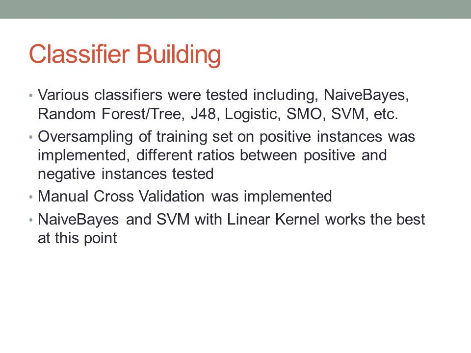 Classifier Building Various classifiers were tested including, NaiveBayes, Random Forest/Tree, J48, Logistic, SMO, SVM, etc.