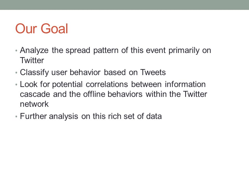 Our Goal Analyze the spread pattern of this event primarily on Twitter Classify user behavior based on Tweets Look for potential correlations between information cascade and the offline behaviors within the Twitter network Further analysis on this rich set of data