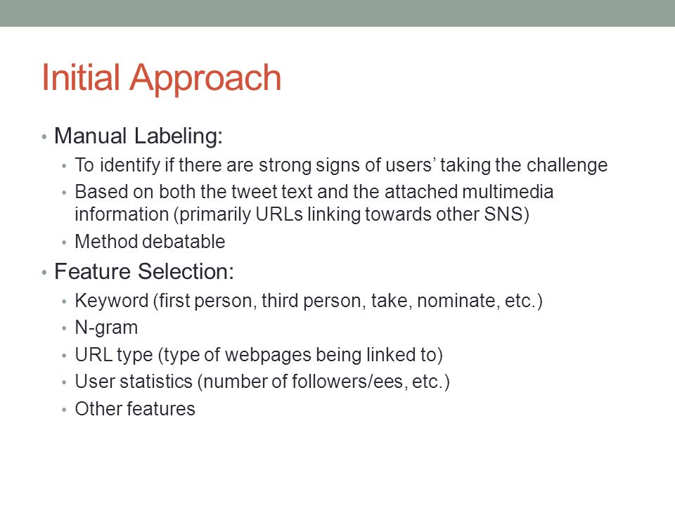 Initial Approach Manual Labeling: To identify if there are strong signs of users' taking the challenge Based on both the tweet text and the attached multimedia information (primarily URLs linking towards other SNS) Method debatable Feature Selection: Keyword (first person, third person, take, nominate, etc.) N-gram URL type (type of webpages being linked to) User statistics (number of followers/ees, etc.) Other features